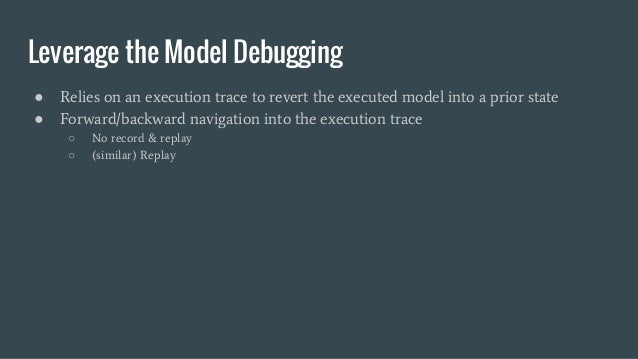Leverage the Model Debugging ● Relies on an execution trace to revert the executed model into a prior state ● Forward/back...