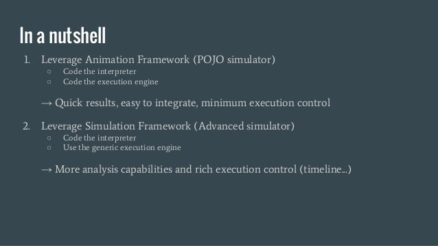 In a nutshell 1. Leverage Animation Framework (POJO simulator) ○ Code the interpreter ○ Code the execution engine → Quick ...