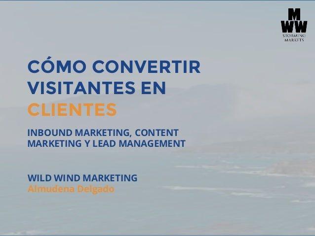 CÓMO CONVERTIR VISITANTES EN CLIENTES INBOUND MARKETING, CONTENT MARKETING Y LEAD MANAGEMENT WILD WIND MARKETING Almudena ...