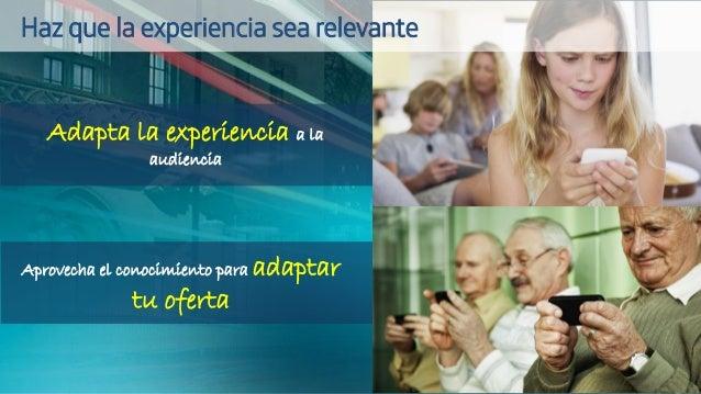 Adapta la experiencia a la audiencia Aprovecha el conocimiento para adaptar tu oferta Haz que la experiencia sea relevante