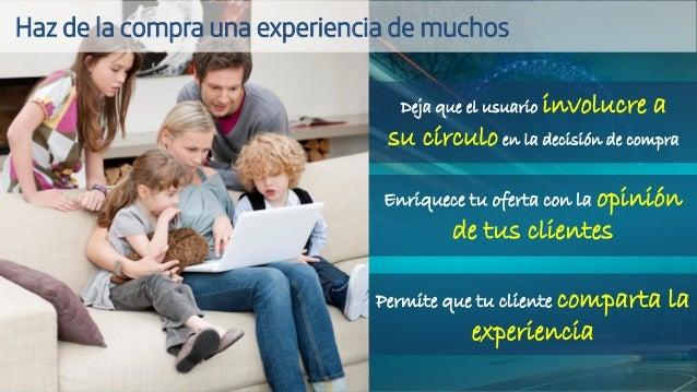 Deja que el usuario involucre a su círculo en la decisión de compra Enriquece tu oferta con la opinión de tus clientes Per...