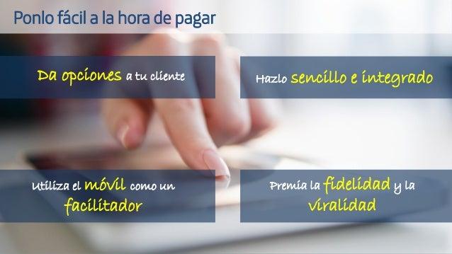 Da opciones a tu cliente Hazlo sencillo e integrado Utiliza el móvil como un facilitador Premia la fidelidad y la viralida...