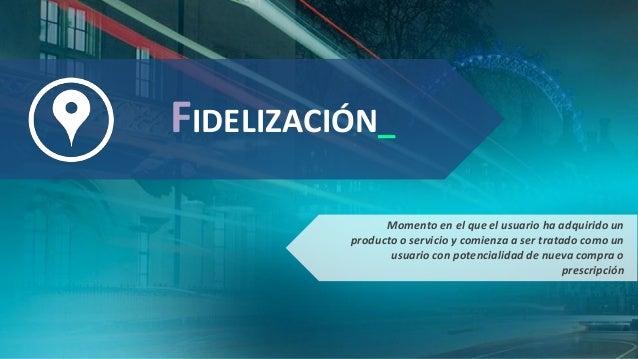 FIDELIZACIÓN_ Momento en el que el usuario ha adquirido un producto o servicio y comienza a ser tratado como un usuario co...