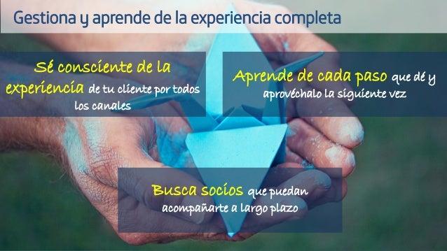 Sé consciente de la experiencia de tu cliente por todos los canales Aprende de cada paso que dé y aprovéchalo la siguiente...