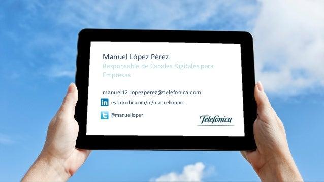 Manuel López Pérez Responsable de Canales Digitales para Empresas manuel12.lopezperez@telefonica.com es.linkedin.com/in/ma...