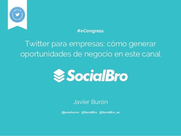 #eCongress Twitter para empresas: cómo generar oportunidades de negocio en este canal Javier Burón @javierburon @SocialBro...