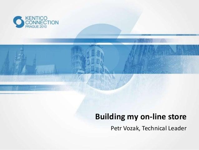 Building my on-line store Petr Vozak, Technical Leader