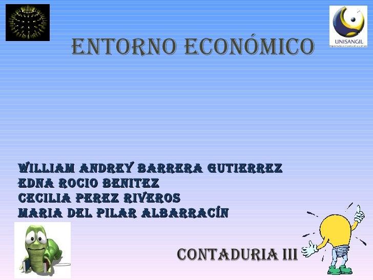 ENTORNO ECONÓMICO WILLIAM ANDREY BARRERA GUTIERREZ EDNA ROCIO BENITEZ CECILIA PEREZ riveros MARIA DEL PILAR ALBARRACÍN