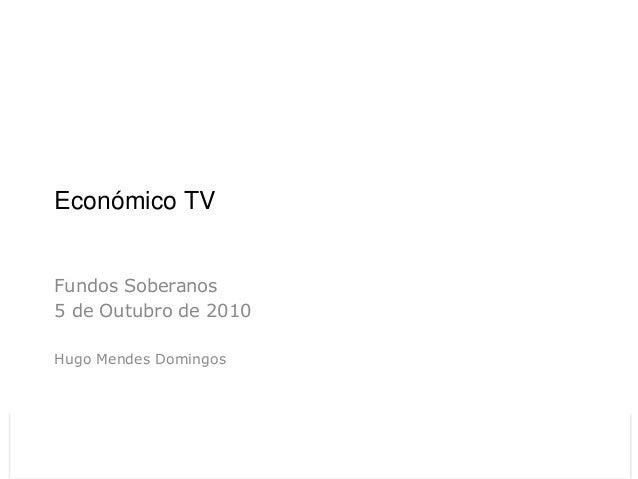 Económico TV Fundos Soberanos 5 de Outubro de 2010 Hugo Mendes Domingos                        Económico TV Relatório CMVM...