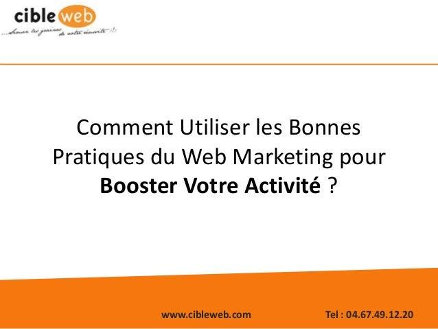 www.cibleweb.com Tel : 04.67.49.12.20 Comment Utiliser les Bonnes Pratiques du Web Marketing pour Booster Votre Activité ?