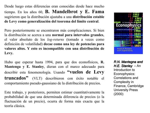 Desde luego estas diferencias eran conocidas desde hace mucho tiempo. En los años 60, B. Mandelbrot y E. Fama sugirieron q...