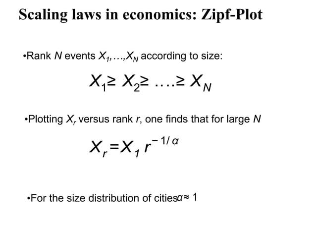 Scaling laws in economics: Zipf-Plot •Rank N events X1,…,XN according to size: X1≥ X2≥ ....≥ XN Xr =X1 r − 1/ α •Plotting ...