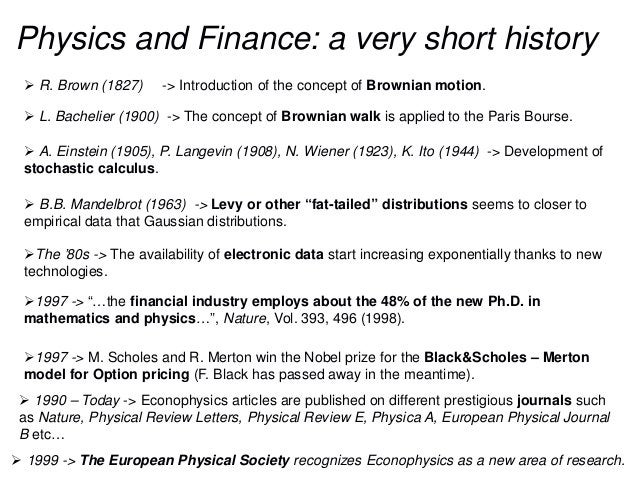 Physics and Finance: a very short history  R. Brown (1827) -> Introduction of the concept of Brownian motion.  L. Bachel...