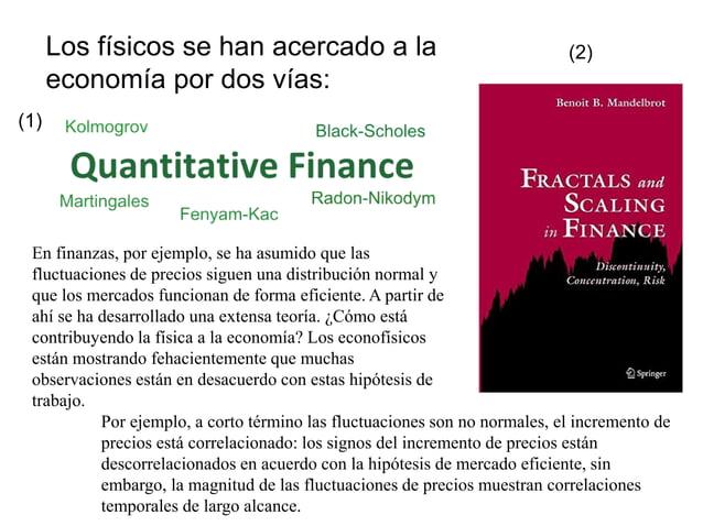 Los físicos se han acercado a la economía por dos vías: (1) (2) En finanzas, por ejemplo, se ha asumido que las fluctuacio...