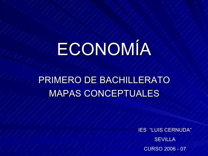"""ECONOMÍA <ul><li>PRIMERO DE BACHILLERATO </li></ul><ul><li>MAPAS CONCEPTUALES </li></ul>IES  """"LUIS CERNUDA"""" SEVILLA CURSO ..."""