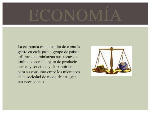 ECONOMÍA La economía es el estudio de como la gente en cada pais o grupo de países utilizan o administran sus recursos lim...