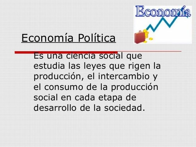 Economía Política  Es una ciencia social que  estudia las leyes que rigen la  producción, el intercambio y  el consumo de ...