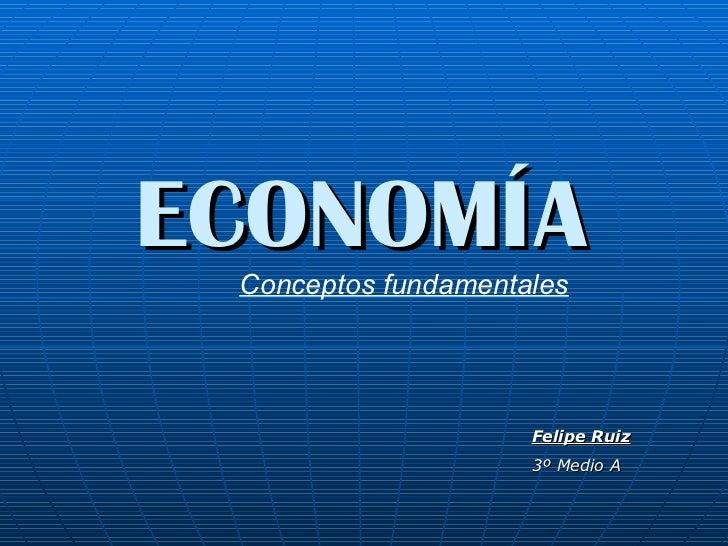 ECONOMÍA Conceptos fundamentales Felipe Ruiz 3º Medio A