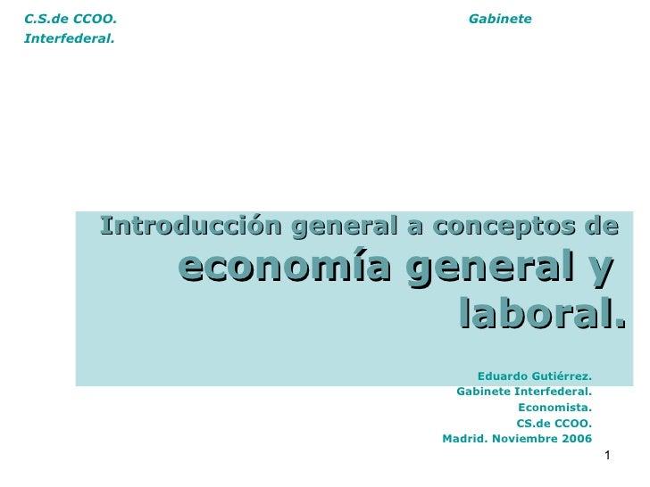 C.S.de CCOO.  Gabinete Interfederal.   Introducción general a conceptos de  economía general y  laboral. Eduardo Gutiérrez...