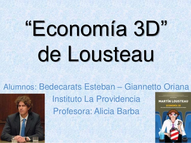 """Economía 3D"" de Lousteau Alumnos: Bedecarats Esteban – Giannetto Oriana  Instituto La Providencia Profesora: Alicia Barba"