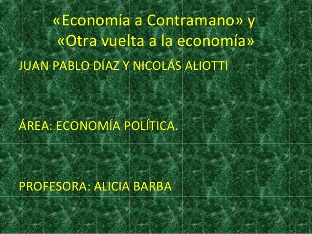 «Economía a Contramano» y «Otra vuelta a la economía» JUAN PABLO DÍAZ Y NICOLÁS ALIOTTI ÁREA: ECONOMÍA POLÍTICA. PROFESORA...