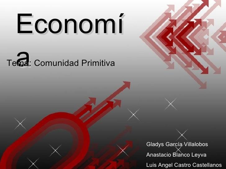 Economía Tema: Comunidad Primitiva Gladys García Villalobos Anastacio Blanco Leyva Luis Angel Castro Castellanos