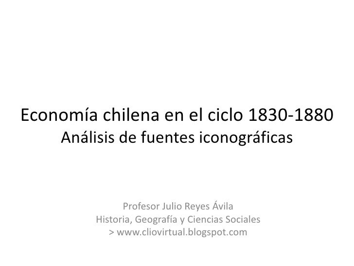 Economía chilena en el ciclo 1830-1880Análisis de fuentes iconográficas<br />Profesor Julio Reyes Ávila<br />Historia, Geo...