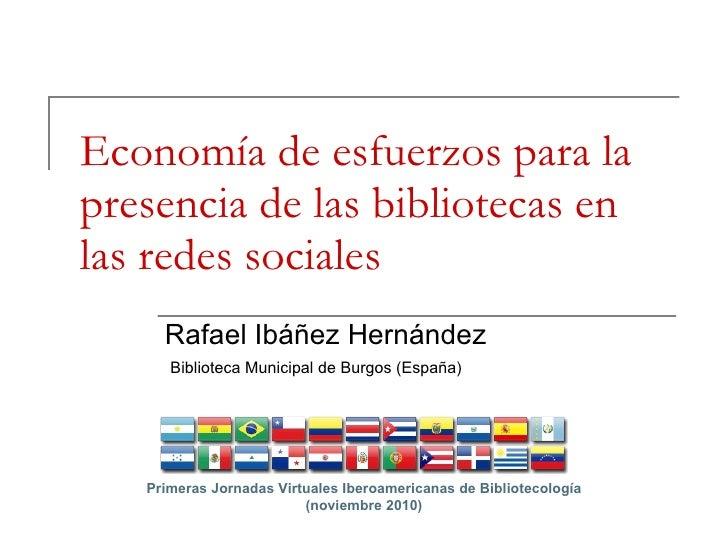 Economía de esfuerzos para la presencia de las bibliotecas en las redes sociales Rafael Ibáñez Hernández Biblioteca Munici...