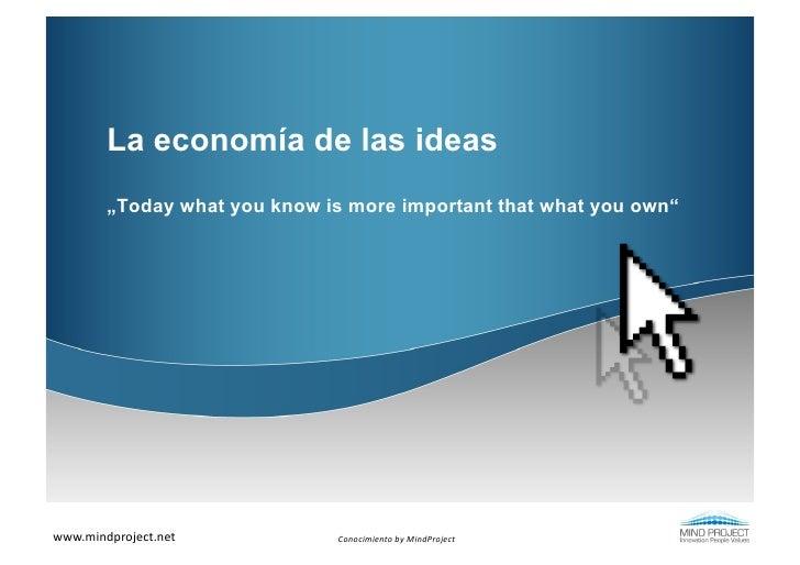"La economía de las ideas         ""Today what you know is more important that what you own""www.mindproject.net          C..."