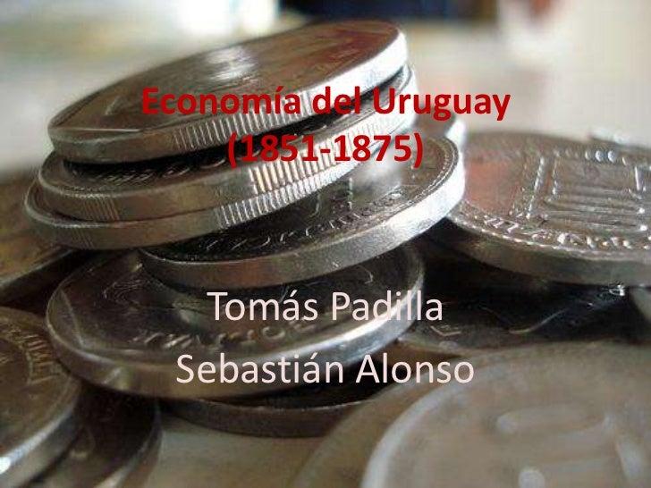 Economía del Uruguay    (1851-1875)   Tomás Padilla Sebastián Alonso