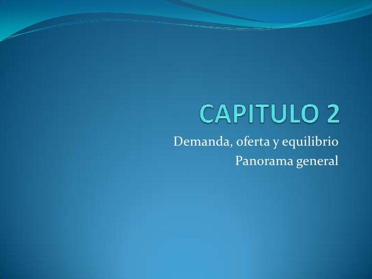 CAPITULO 2<br />Demanda, oferta y equilibrio<br />Panorama general<br />