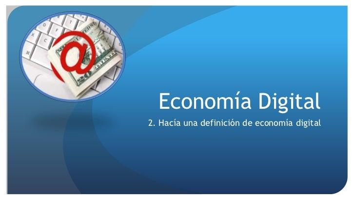 Economía Digital<br />2. Hacía una definición de economía digital<br />