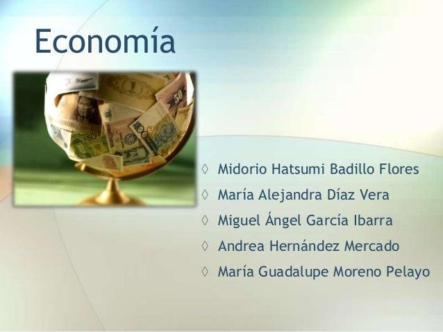 Economía ◊ Midorio Hatsumi Badillo Flores ◊ María Alejandra Díaz Vera ◊ Miguel Ángel García Ibarra ◊ Andrea Hernández Merc...