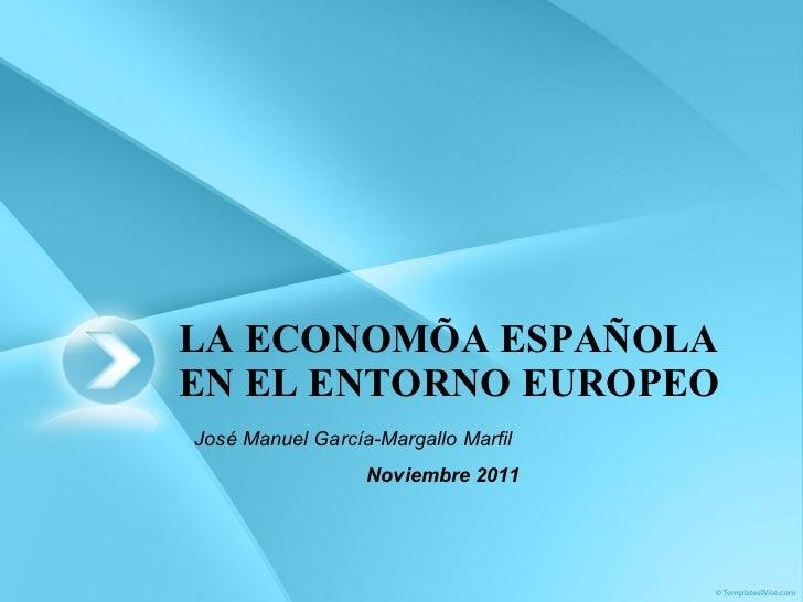 LA ECONOMÍA ESPAÑOLA EN EL ENTORNO EUROPEO José Manuel García-Margallo Marfil Noviembre 2011