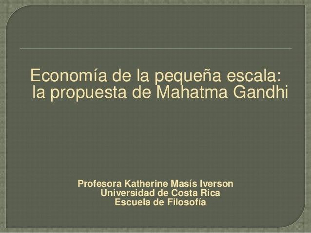 Economía de la pequeña escala: la propuesta de Mahatma Gandhi Profesora Katherine Masís Iverson Universidad de Costa Rica ...