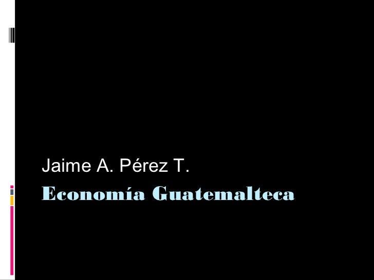 Jaime A. Pérez T.Economía Guatemalteca
