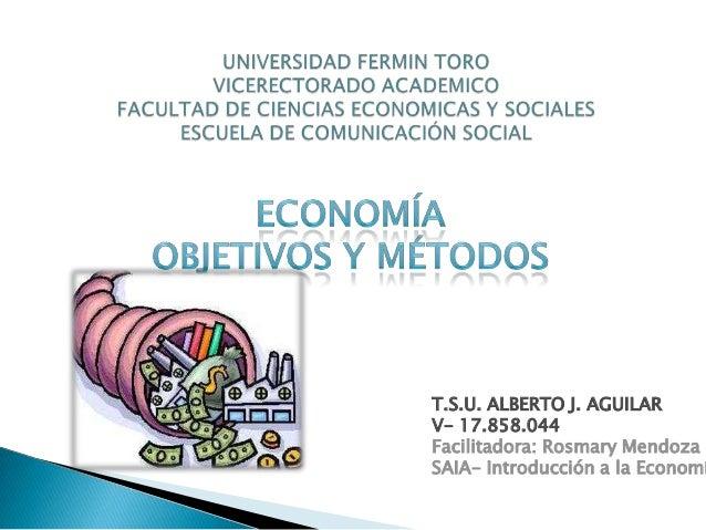 T.S.U. ALBERTO J. AGUILAR V- 17.858.044 Facilitadora: Rosmary Mendoza SAIA- Introducción a la Economí