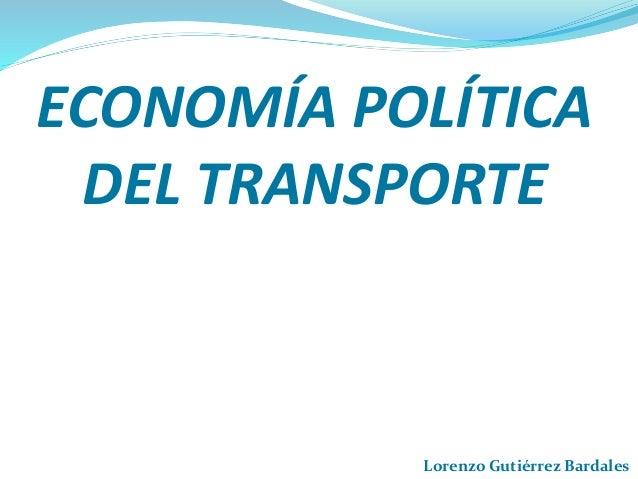 ECONOMÍA POLÍTICA DEL TRANSPORTE Lorenzo Gutiérrez Bardales