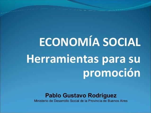 ECONOMÍA SOCIALHerramientas para su         promoción        Pablo Gustavo Rodríguez Ministerio de Desarrollo Social de la...