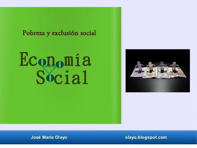 José María Olayo olayo.blogspot.com Ec n mía Pobreza y exclusión social o o oS cial