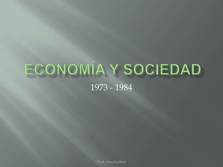 economía y SOCIEDAD<br />1973 - 1984<br />Prof. Ana Codina<br />
