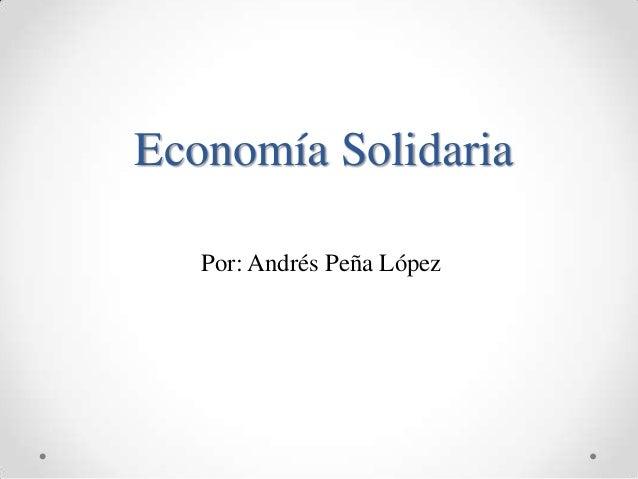 Economía Solidaria   Por: Andrés Peña López