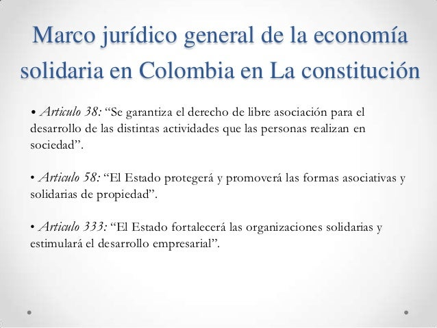 """Marco jurídico general de la economíasolidaria en Colombia en La constitución• Articulo   38: """"Se garantiza el derecho de ..."""