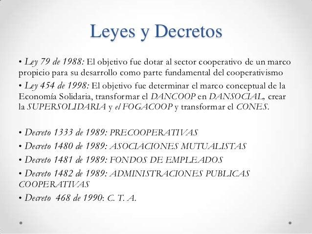 Leyes y Decretos• Ley 79 de 1988: El objetivo fue dotar al sector cooperativo de un marcopropicio para su desarrollo como ...