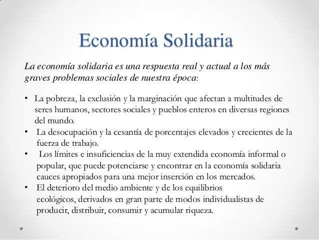Economía SolidariaLa economía solidaria es una respuesta real y actual a los másgraves problemas sociales de nuestra época...