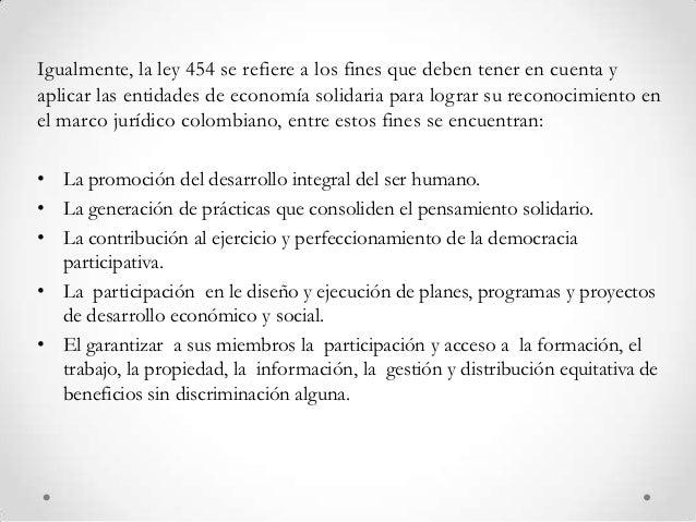 Igualmente, la ley 454 se refiere a los fines que deben tener en cuenta yaplicar las entidades de economía solidaria para ...