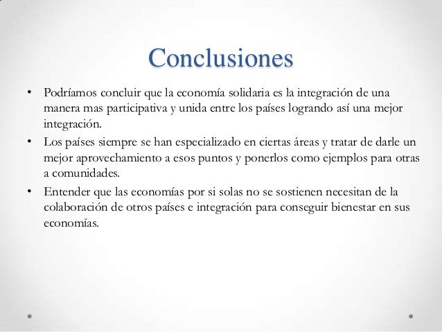 Conclusiones• Podríamos concluir que la economía solidaria es la integración de una  manera mas participativa y unida entr...