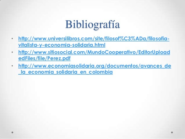 Bibliografía• http://www.universilibros.com/site/filosof%C3%ADa/filosofia-  vitalista-y-economia-solidaria.html• http://ww...