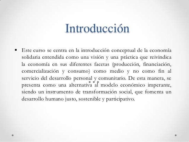 Introducción Este curso se centra en la introducción conceptual de la economía  solidaria entendida como una visión y una...