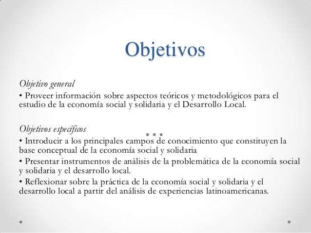ObjetivosObjetivo general• Proveer información sobre aspectos teóricos y metodológicos para elestudio de la economía socia...